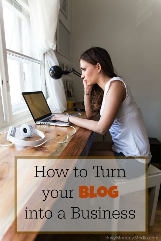 How to Turn your Blog into a Business on BusyMommyMedia.com