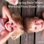 Staying Sane When Working From Home With Kids