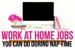 Work at Home Jobs you Can do During Nap Time
