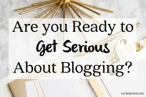 Are you Ready to Get Serious About Blogging?
