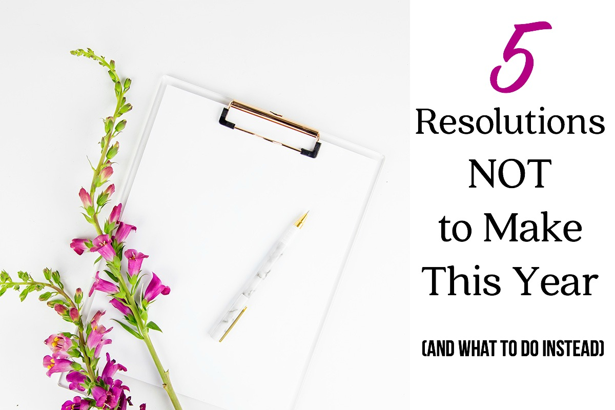 5 Resolutions NOT to Make This Year (and What To Do Instead)